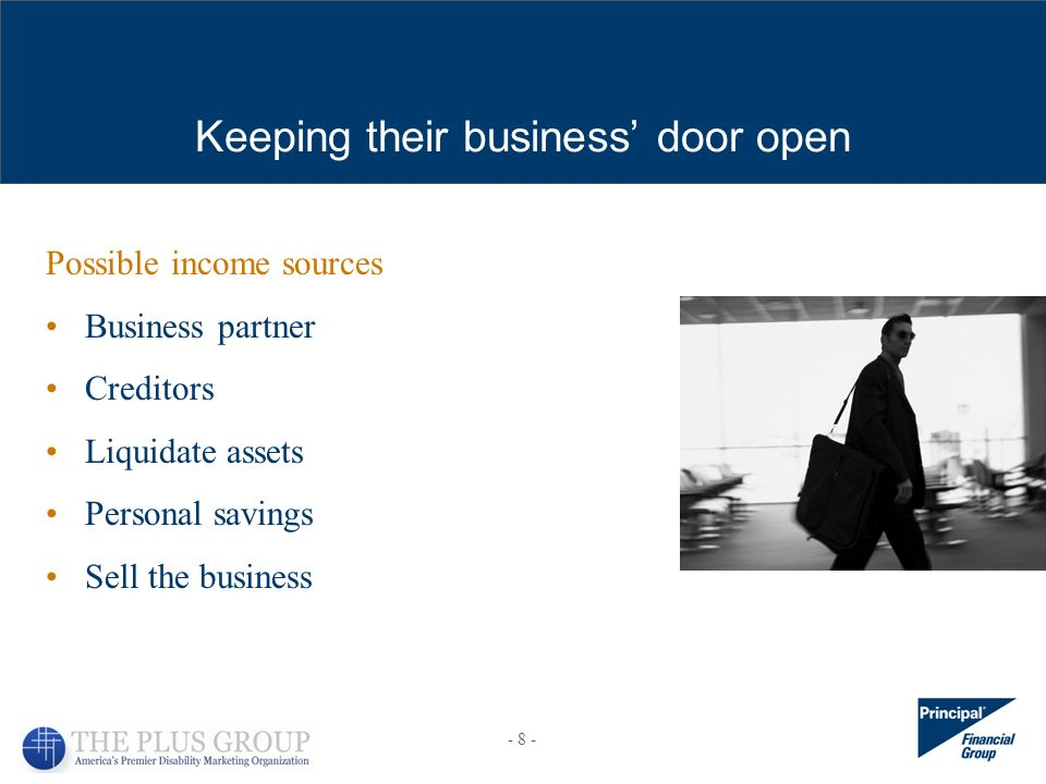 Possible income sources Business partner Creditors Liquidate assets Personal savings Sell the business Keeping their business door open - 8 -