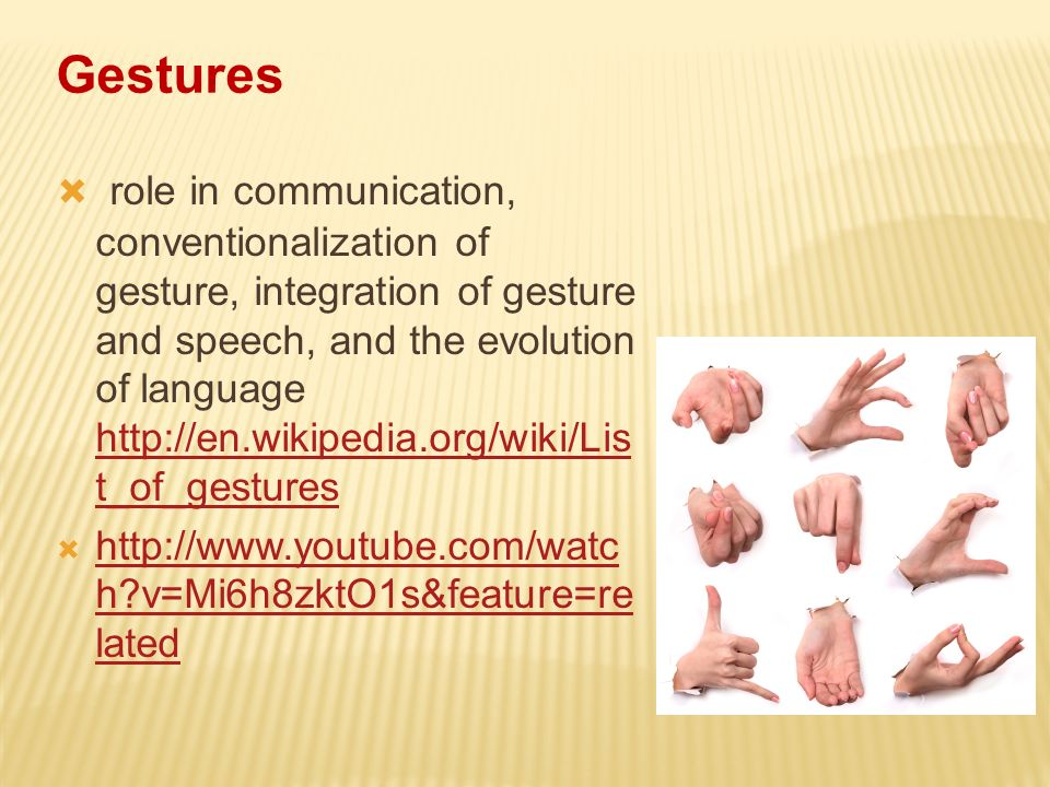 Gestures role in communication, conventionalization of gesture, integration of gesture and speech, and the evolution of language http://en.wikipedia.o