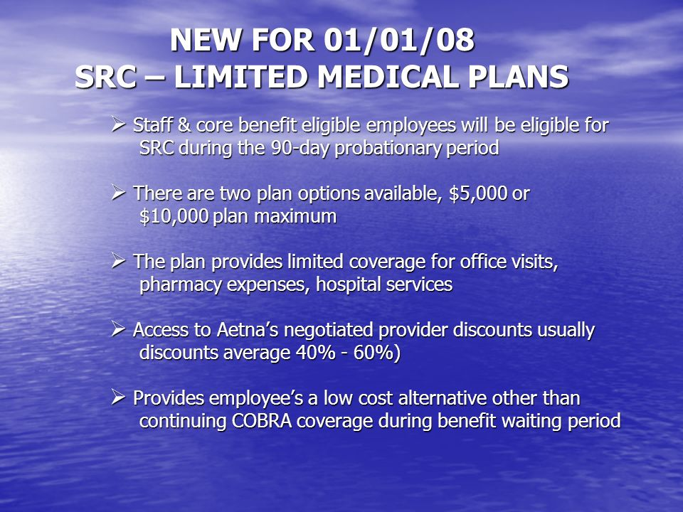 NEW FOR 01/01/08 SRC – LIMITED MEDICAL PLANS Staff & core benefit eligible employees will be eligible for Staff & core benefit eligible employees will