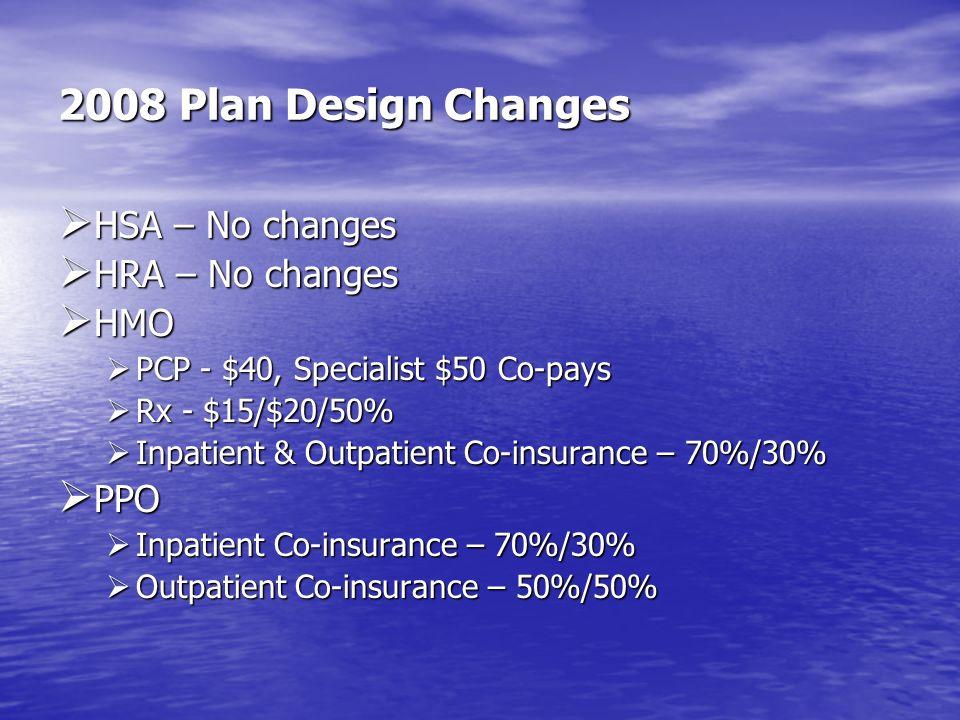 2008 Plan Design Changes HSA – No changes HSA – No changes HRA – No changes HRA – No changes HMO HMO PCP - $40, Specialist $50 Co-pays PCP - $40, Spec