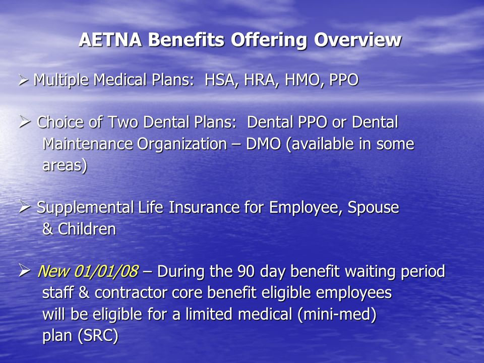 AETNA Benefits Offering Overview Multiple Medical Plans: HSA, HRA, HMO, PPO Multiple Medical Plans: HSA, HRA, HMO, PPO Choice of Two Dental Plans: Den