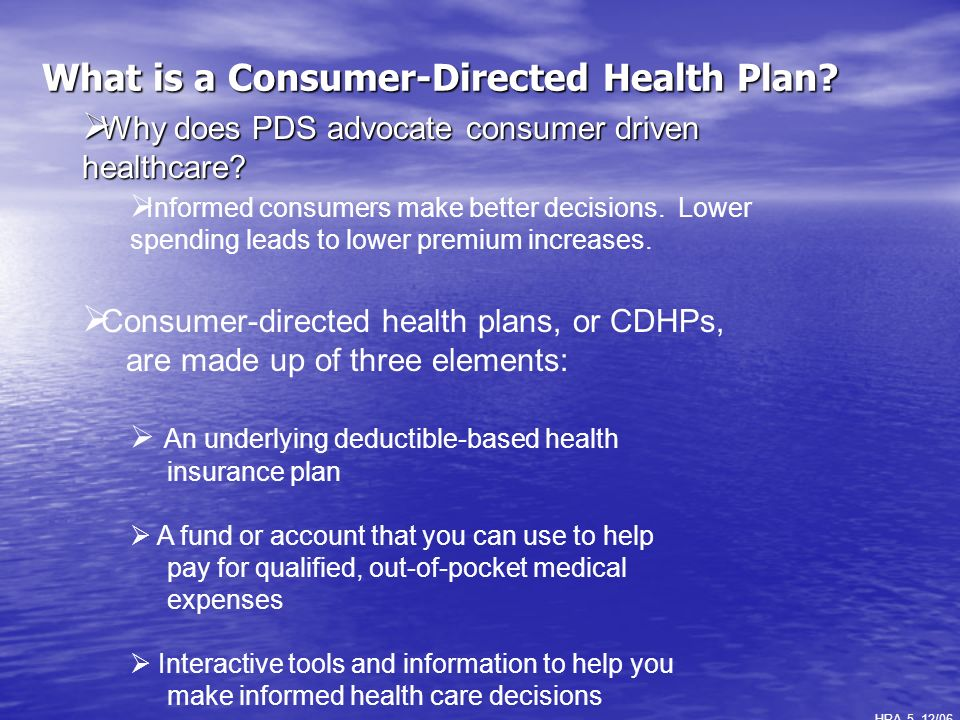 What is a Consumer-Directed Health Plan? HRA 5, 12/06 ] Why does PDS advocate consumer driven healthcare? Why does PDS advocate consumer driven health
