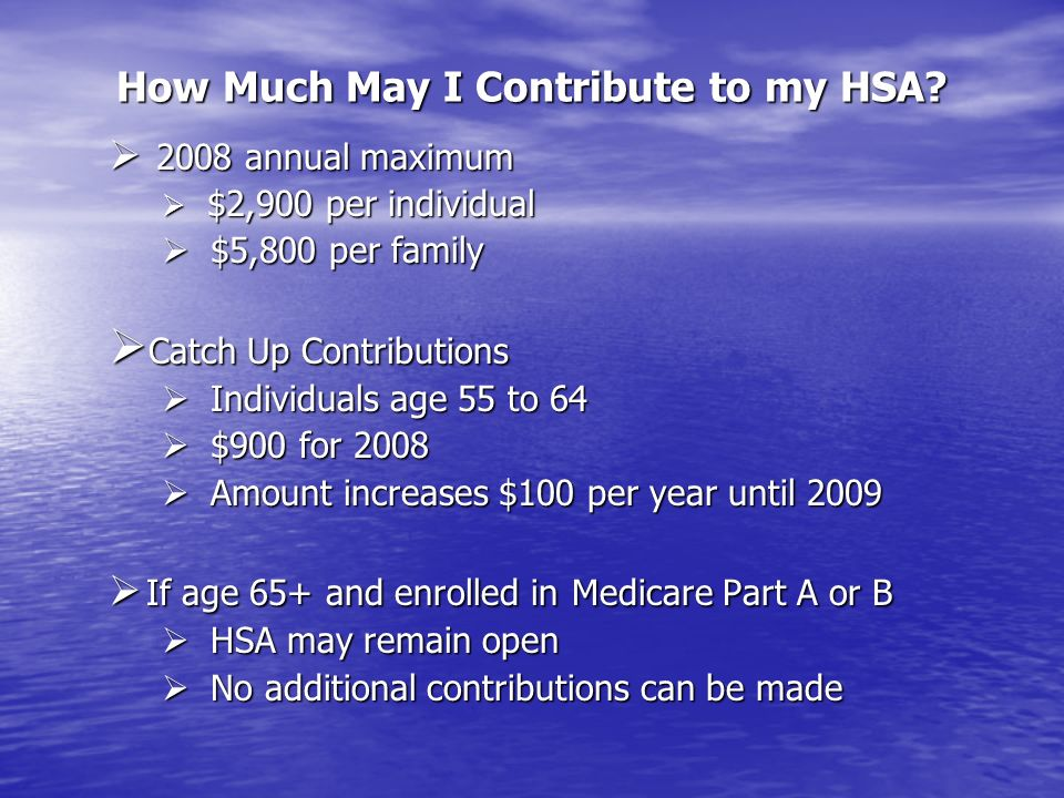 How Much May I Contribute to my HSA? 2008 annual maximum 2008 annual maximum $2,900 per individual $2,900 per individual $5,800 per family $5,800 per
