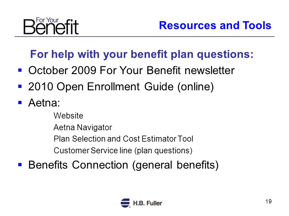 19 For help with your benefit plan questions: October 2009 For Your Benefit newsletter 2010 Open Enrollment Guide (online) Aetna: Website Aetna Navigator Plan Selection and Cost Estimator Tool Customer Service line (plan questions) Benefits Connection (general benefits) Resources and Tools