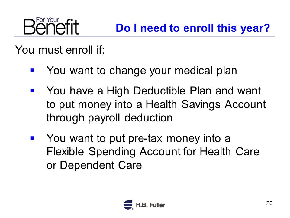 20 You must enroll if: You want to change your medical plan You have a High Deductible Plan and want to put money into a Health Savings Account through payroll deduction You want to put pre-tax money into a Flexible Spending Account for Health Care or Dependent Care Do I need to enroll this year?