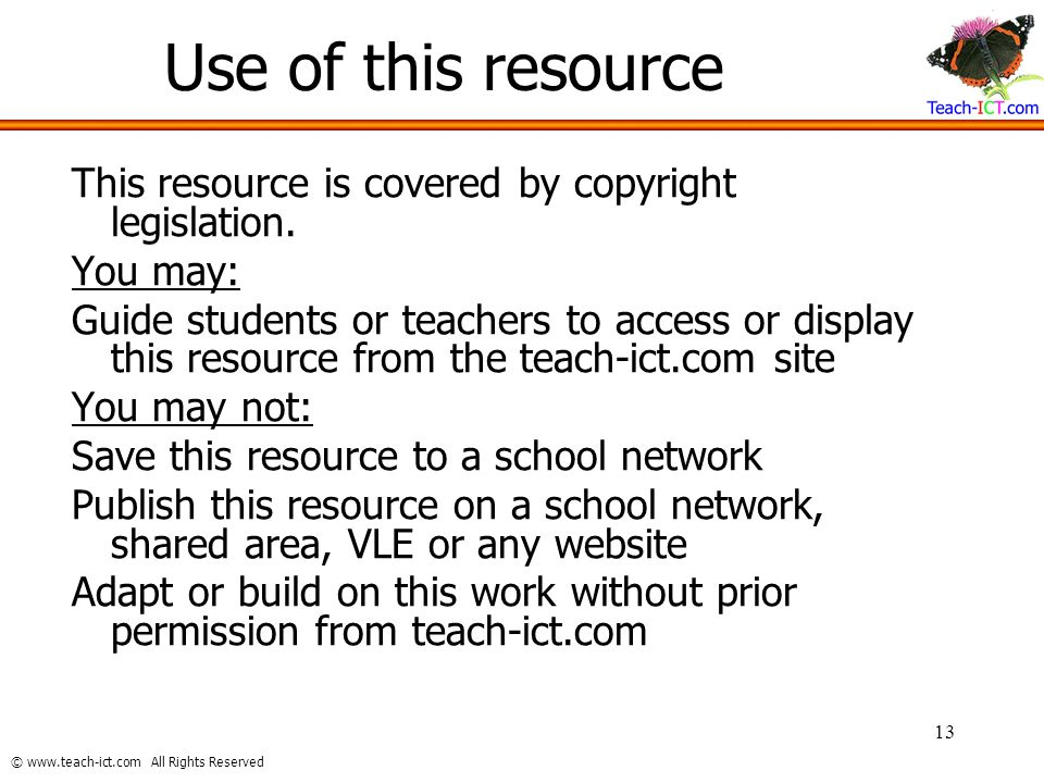 © www.teach-ict.com All Rights Reserved 13 Use of this resource This resource is covered by copyright legislation. You may: Guide students or teachers