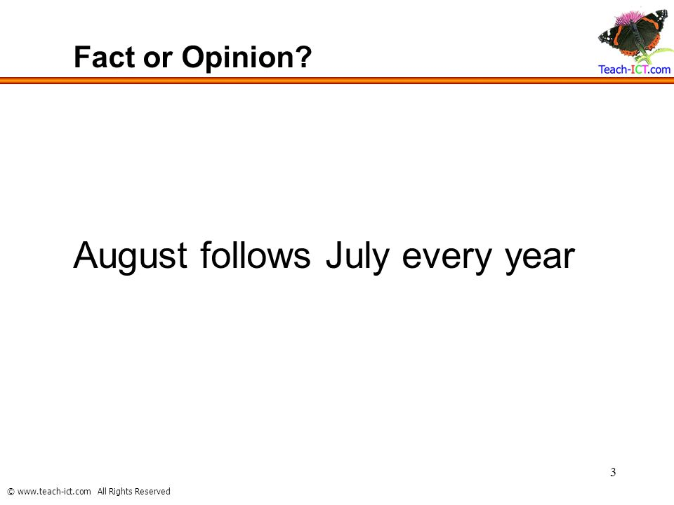 © www.teach-ict.com All Rights Reserved 3 Fact or Opinion? August follows July every year