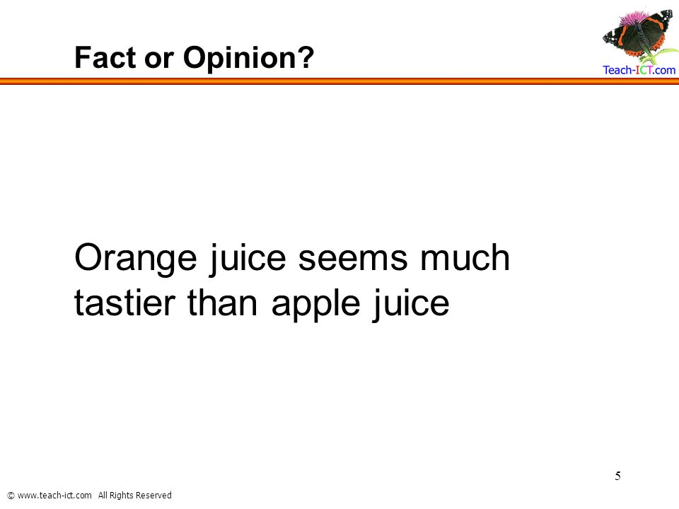 © www.teach-ict.com All Rights Reserved 5 Fact or Opinion? Orange juice seems much tastier than apple juice