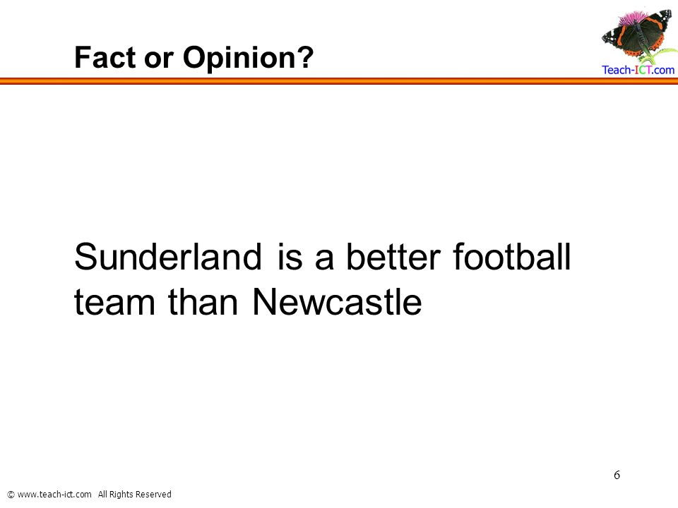 © www.teach-ict.com All Rights Reserved 6 Fact or Opinion? Sunderland is a better football team than Newcastle