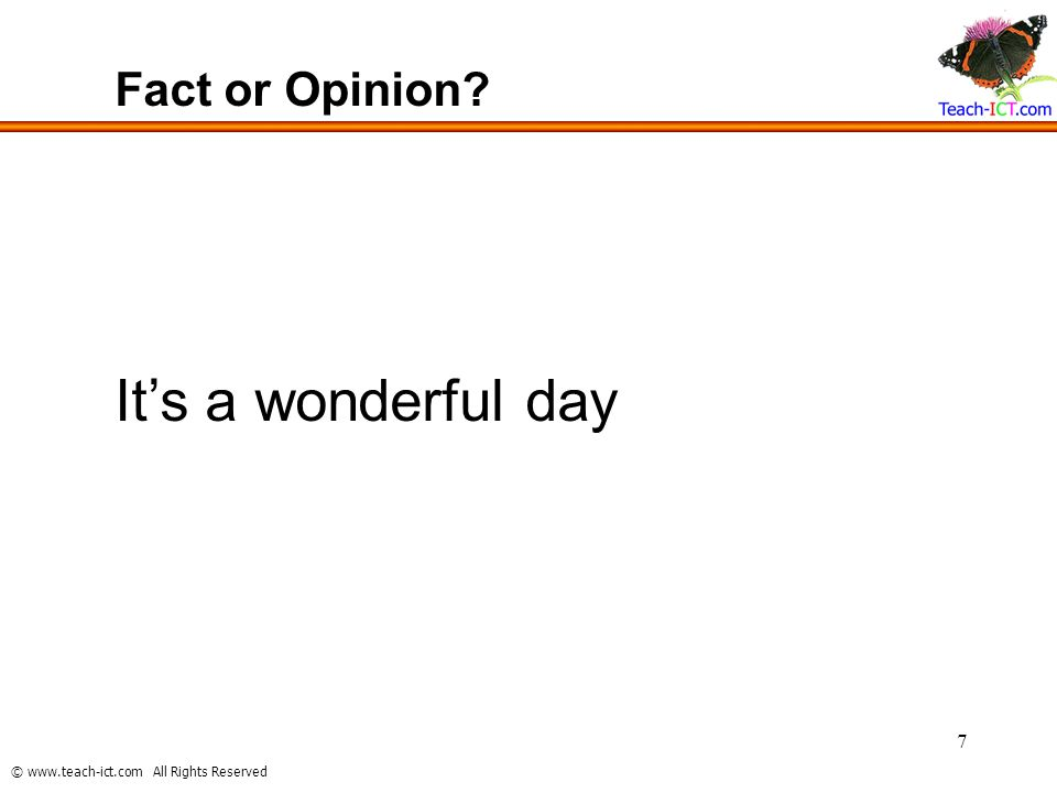 © www.teach-ict.com All Rights Reserved 7 Fact or Opinion? Its a wonderful day