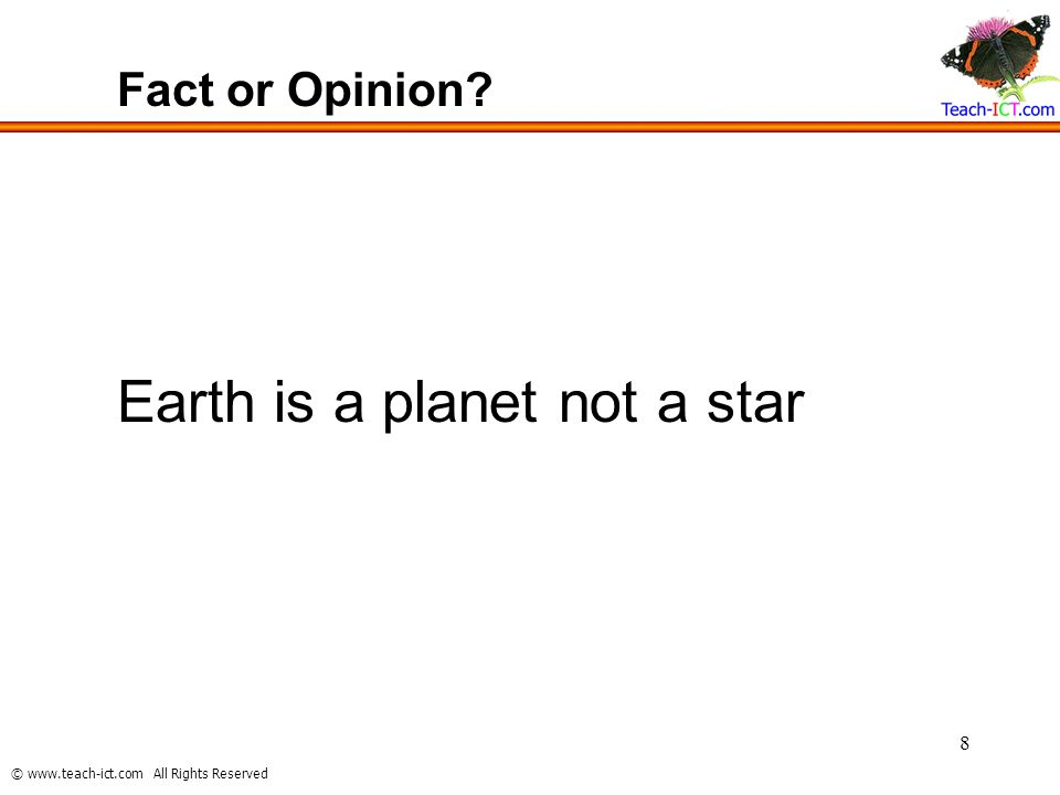 © www.teach-ict.com All Rights Reserved 8 Fact or Opinion? Earth is a planet not a star