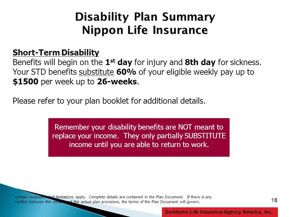 16 Sumitomo Life Insurance Agency America, Inc. Disability Plan Summary Nippon Life Insurance Short-Term Disability Benefits will begin on the 1 st da
