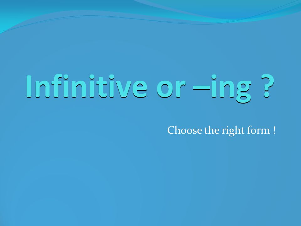 Infinitive or –ing ? Choose the right form !