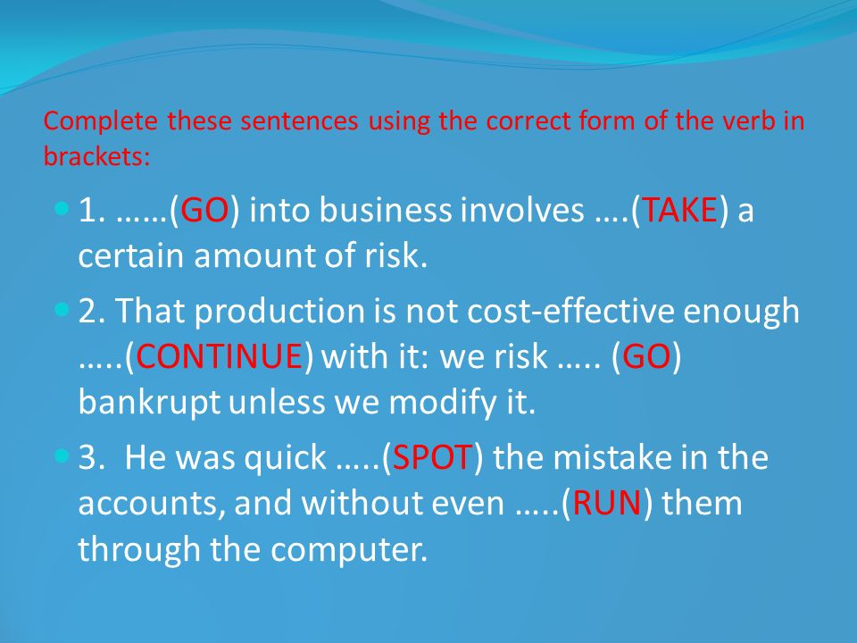 Complete these sentences using the correct form of the verb in brackets: 1. ……(GO) into business involves ….(TAKE) a certain amount of risk. 2. That p