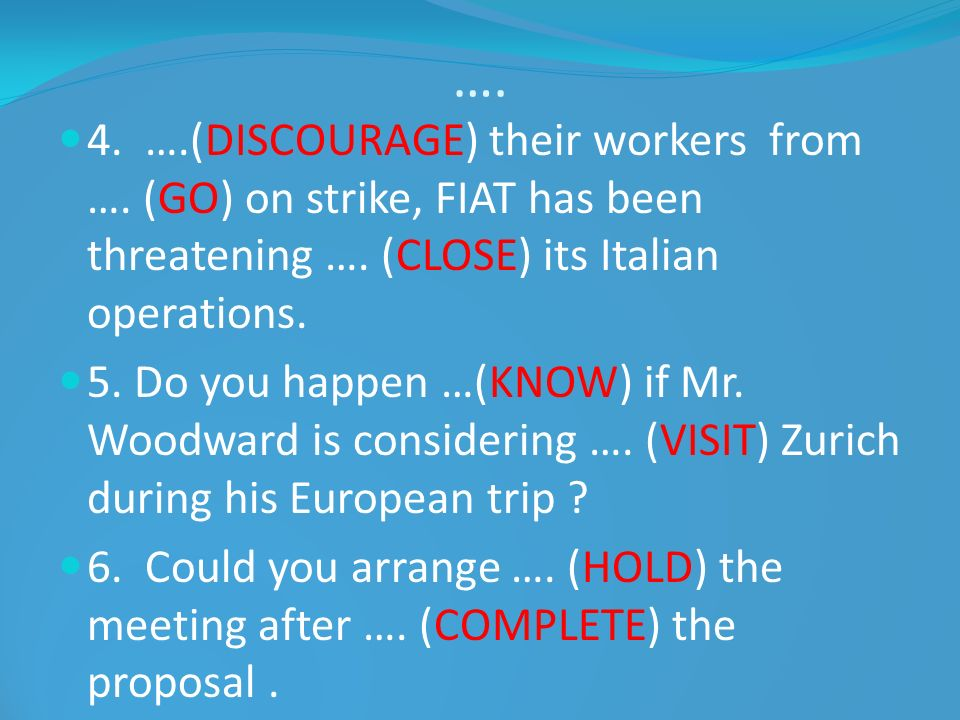 …. 4. ….(DISCOURAGE) their workers from …. (GO) on strike, FIAT has been threatening …. (CLOSE) its Italian operations. 5. Do you happen …(KNOW) if Mr
