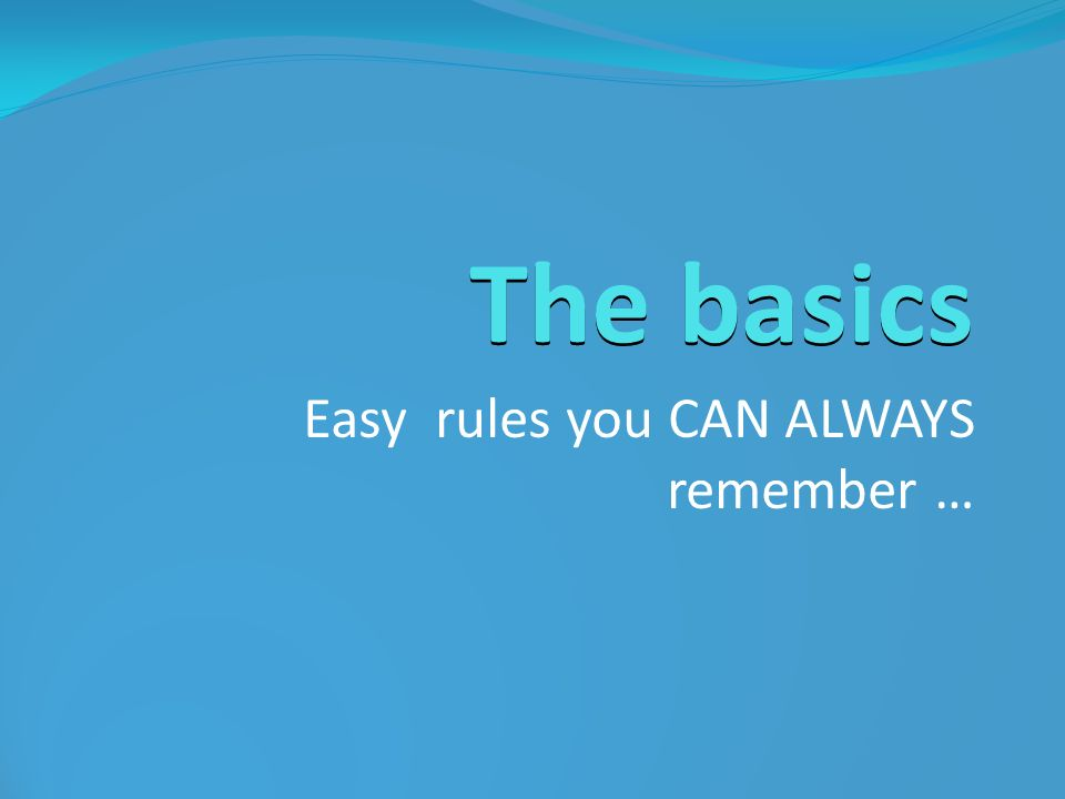 The basics Easy rules you CAN ALWAYS remember …