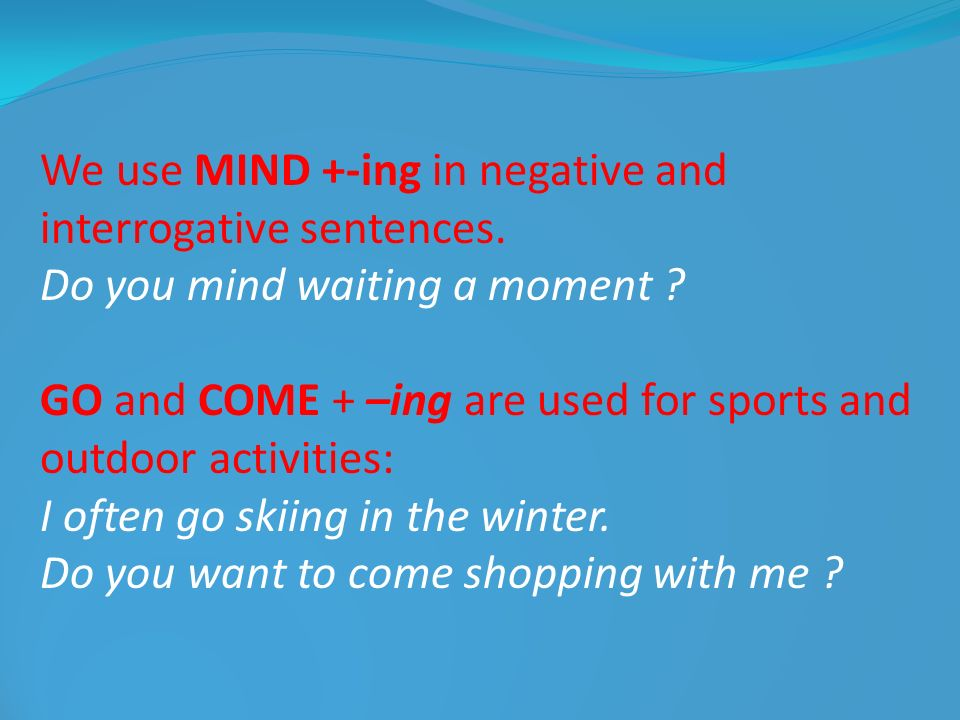 We use MIND +-ing in negative and interrogative sentences. Do you mind waiting a moment ? GO and COME + –ing are used for sports and outdoor activitie