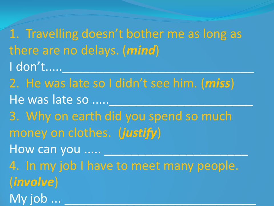 1. Travelling doesnt bother me as long as there are no delays. (mind) I dont.....____________________________ 2. He was late so I didnt see him. (miss