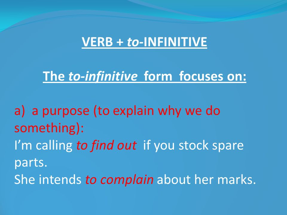 VERB + to-INFINITIVE The to-infinitive form focuses on: a) a purpose (to explain why we do something): Im calling to find out if you stock spare parts