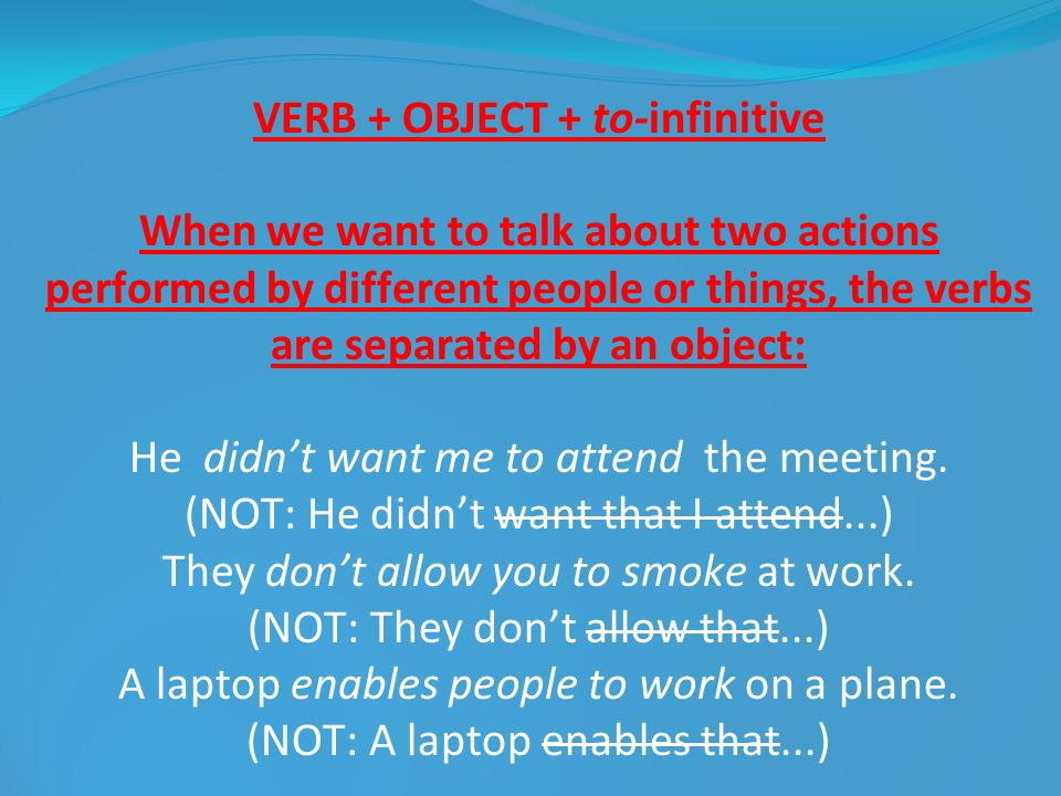 VERB + OBJECT + to-infinitive When we want to talk about two actions performed by different people or things, the verbs are separated by an object: He