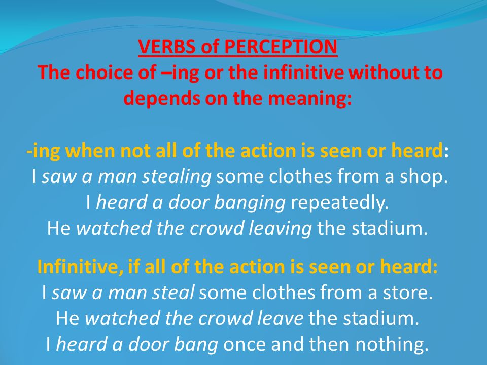 VERBS of PERCEPTION The choice of –ing or the infinitive without to depends on the meaning: -ing when not all of the action is seen or heard: I saw a