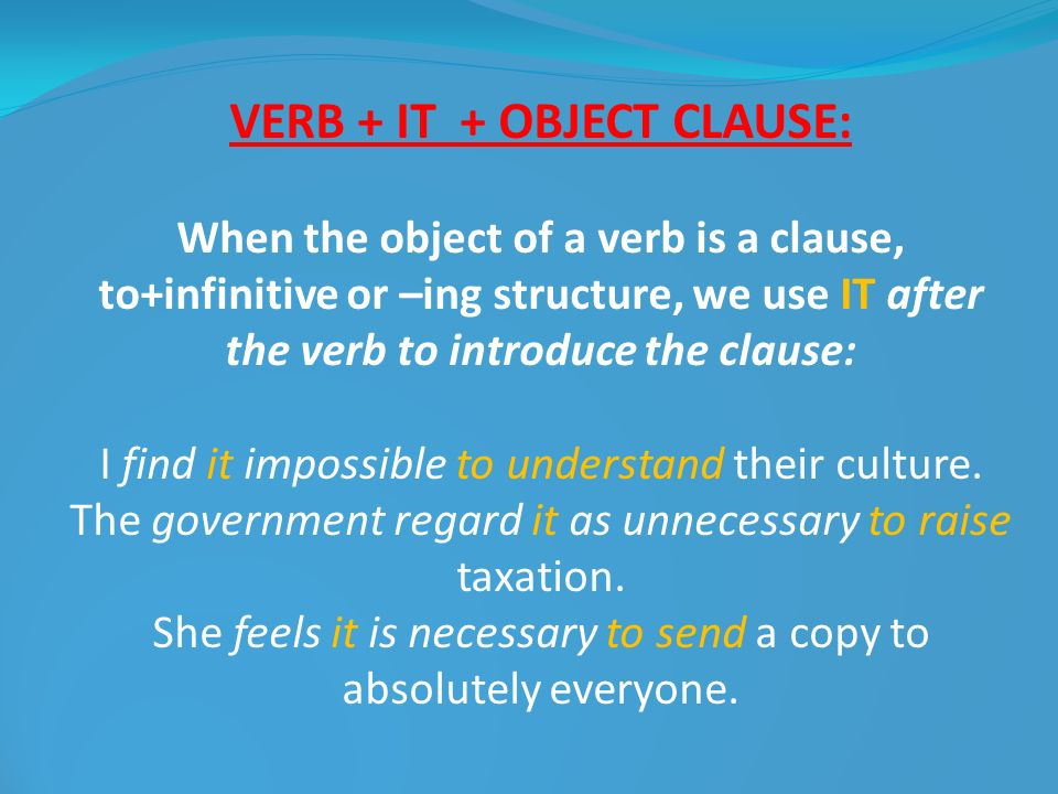 VERB + IT + OBJECT CLAUSE: When the object of a verb is a clause, to+infinitive or –ing structure, we use IT after the verb to introduce the clause: I