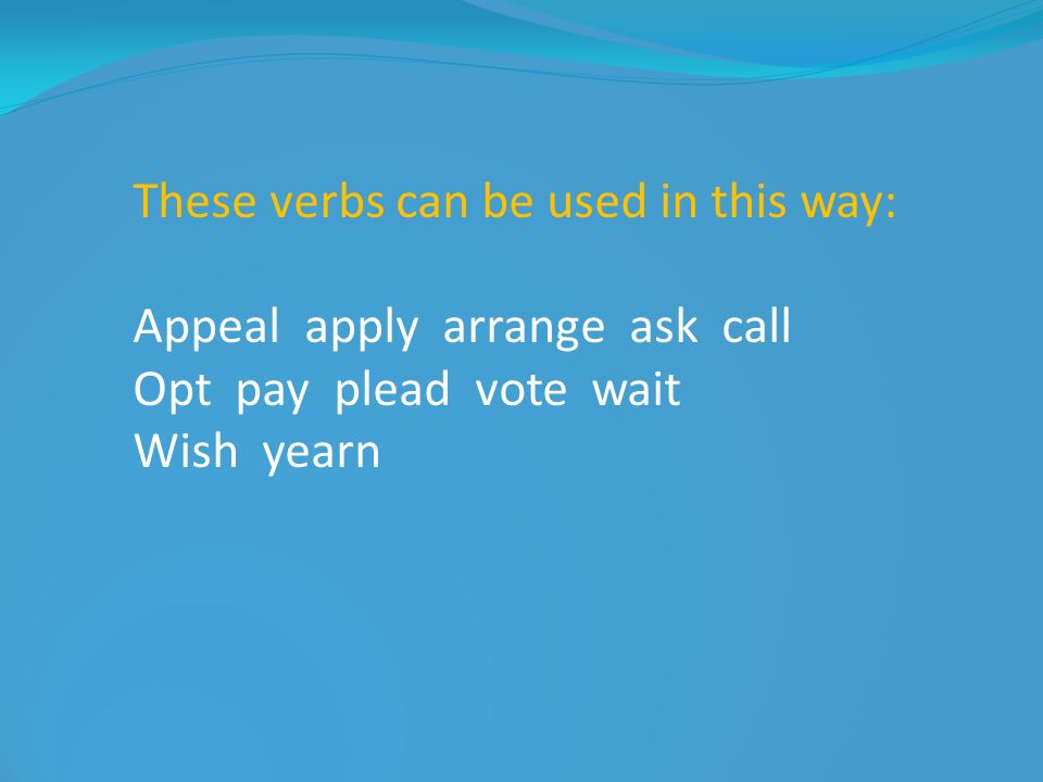 These verbs can be used in this way: Appeal apply arrange ask call Opt pay plead vote wait Wish yearn