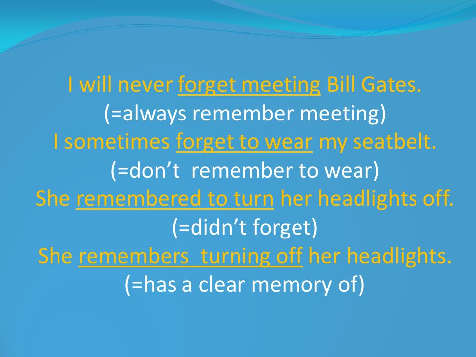 I will never forget meeting Bill Gates. (=always remember meeting) I sometimes forget to wear my seatbelt. (=dont remember to wear) She remembered to