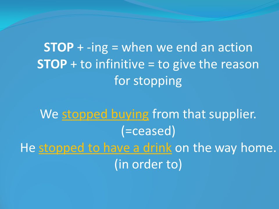 STOP + -ing = when we end an action STOP + to infinitive = to give the reason for stopping We stopped buying from that supplier. (=ceased) He stopped