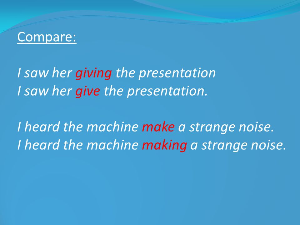 Compare: I saw her giving the presentation I saw her give the presentation. I heard the machine make a strange noise. I heard the machine making a str