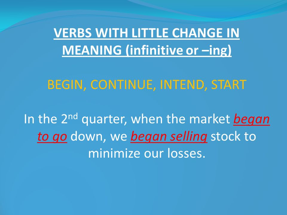 VERBS WITH LITTLE CHANGE IN MEANING (infinitive or –ing) BEGIN, CONTINUE, INTEND, START In the 2 nd quarter, when the market began to go down, we bega