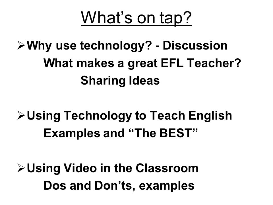 Whats on tap. Why use technology. - Discussion What makes a great EFL Teacher.