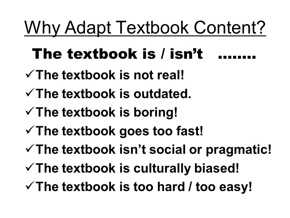 Why Adapt Textbook Content? The textbook is not real! The textbook is outdated. The textbook is boring! The textbook goes too fast! The textbook isnt