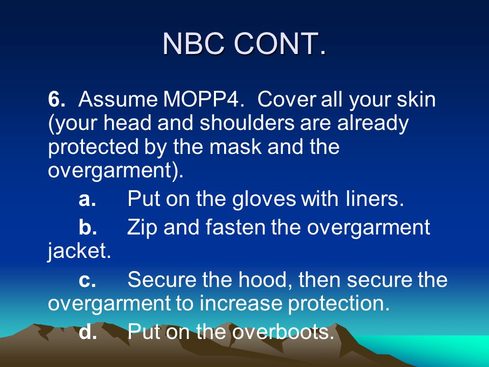 NBC CONT. 6.Assume MOPP4. Cover all your skin (your head and shoulders are already protected by the mask and the overgarment). a.Put on the gloves wit