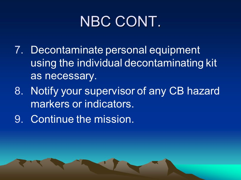 NBC CONT. 7.Decontaminate personal equipment using the individual decontaminating kit as necessary. 8.Notify your supervisor of any CB hazard markers