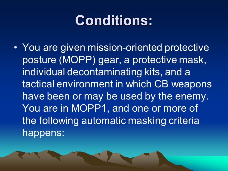 Conditions: You are given mission-oriented protective posture (MOPP) gear, a protective mask, individual decontaminating kits, and a tactical environm