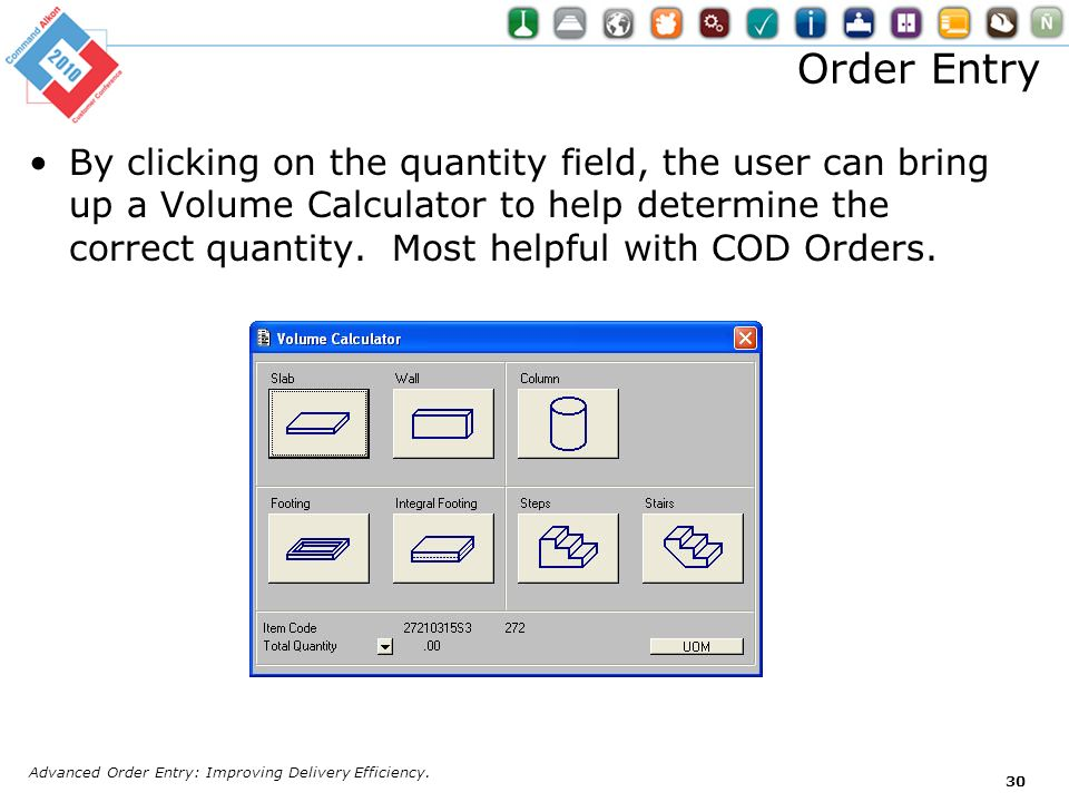 Order Entry By clicking on the quantity field, the user can bring up a Volume Calculator to help determine the correct quantity. Most helpful with COD