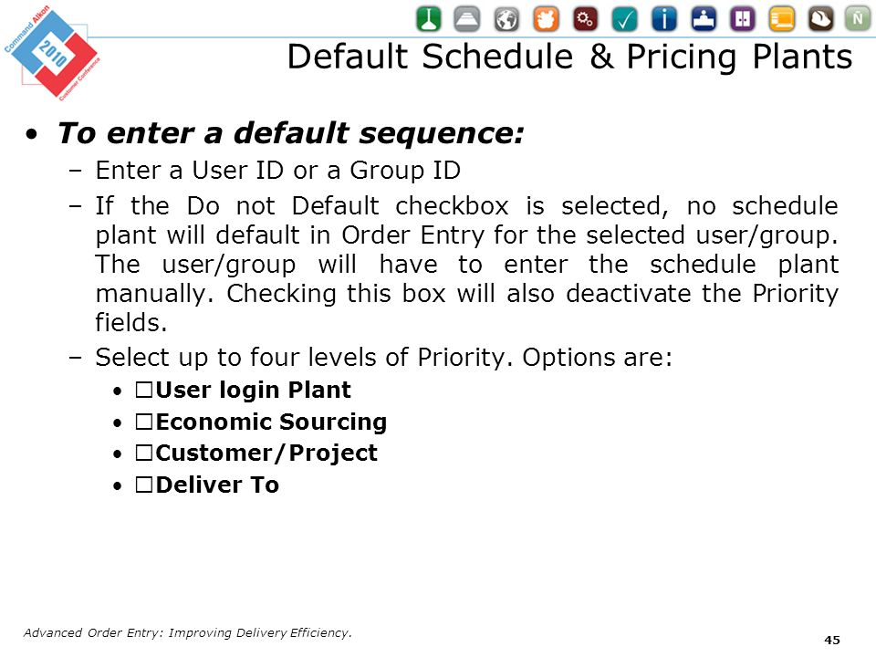 Default Schedule & Pricing Plants To enter a default sequence: –Enter a User ID or a Group ID –If the Do not Default checkbox is selected, no schedule