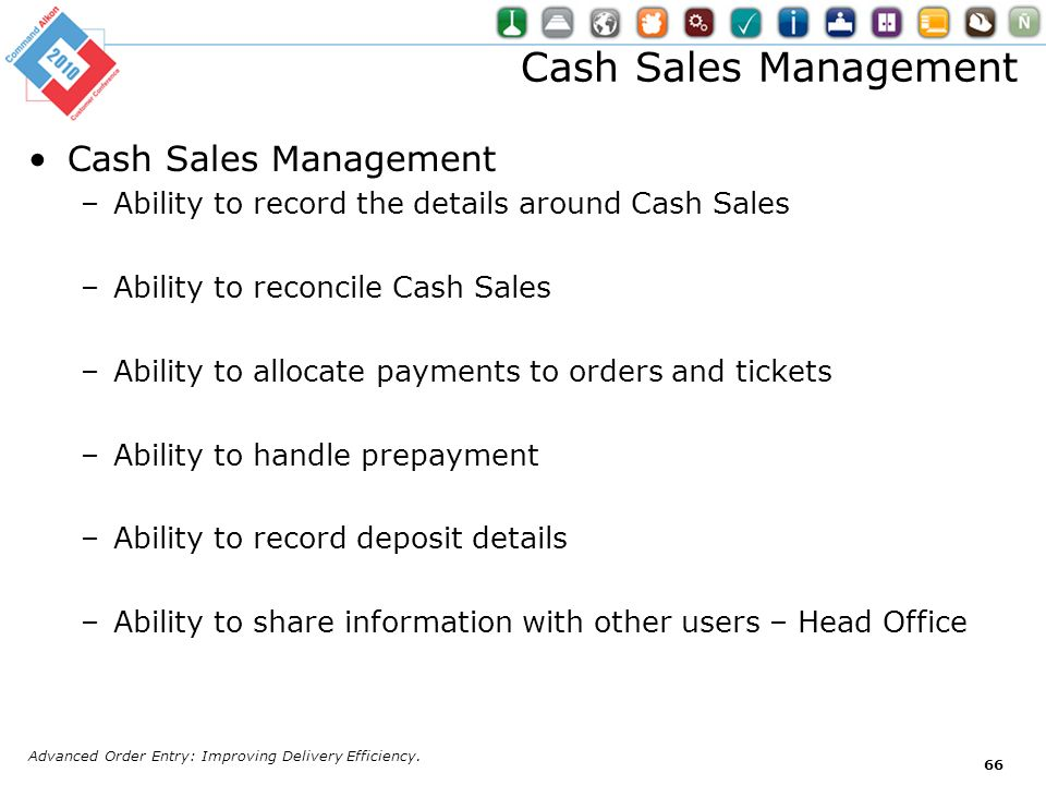 Cash Sales Management –Ability to record the details around Cash Sales –Ability to reconcile Cash Sales –Ability to allocate payments to orders and ti