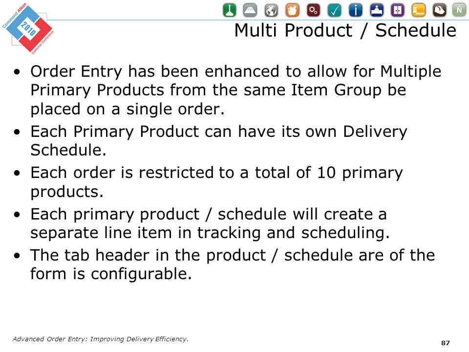 Multi Product / Schedule Order Entry has been enhanced to allow for Multiple Primary Products from the same Item Group be placed on a single order. Ea
