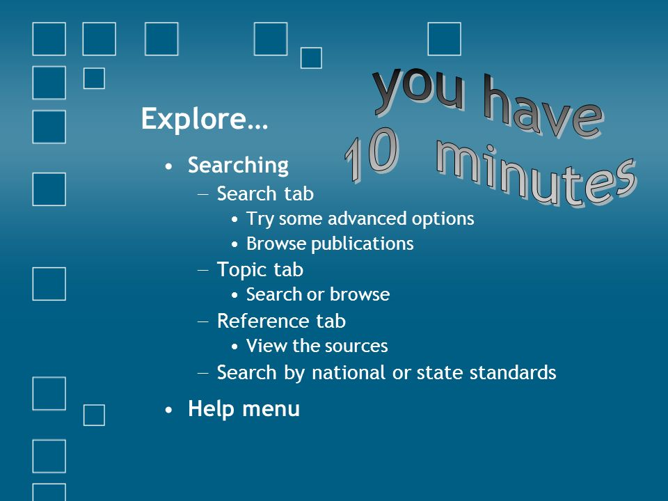 Explore… Searching Search tab Try some advanced options Browse publications Topic tab Search or browse Reference tab View the sources Search by national or state standards Help menu