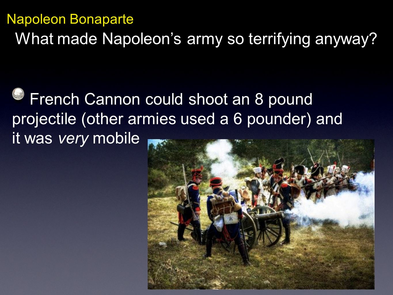 Napoleon Bonaparte What made Napoleons army so terrifying anyway? French Cannon could shoot an 8 pound projectile (other armies used a 6 pounder) and