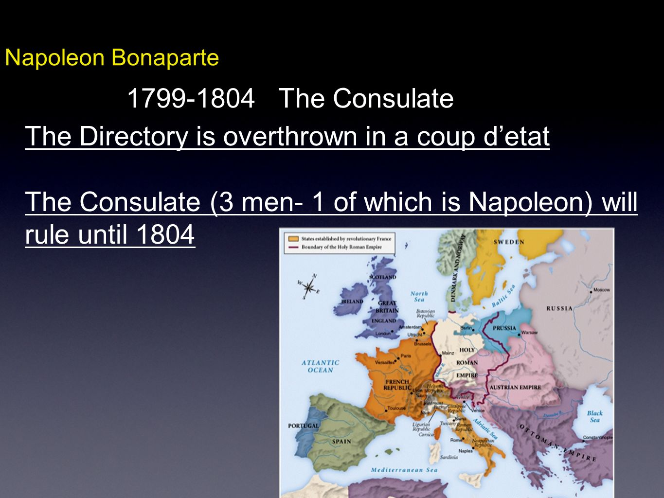 Napoleon Bonaparte 1799-1804 The Consulate The Directory is overthrown in a coup detat The Consulate (3 men- 1 of which is Napoleon) will rule until 1