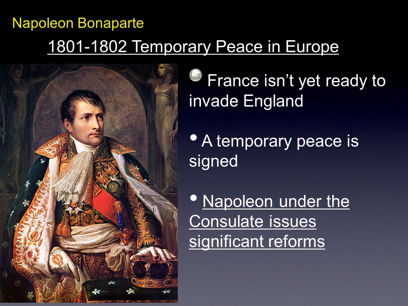 Napoleon Bonaparte 1801-1802 Temporary Peace in Europe France isnt yet ready to invade England A temporary peace is signed Napoleon under the Consulat