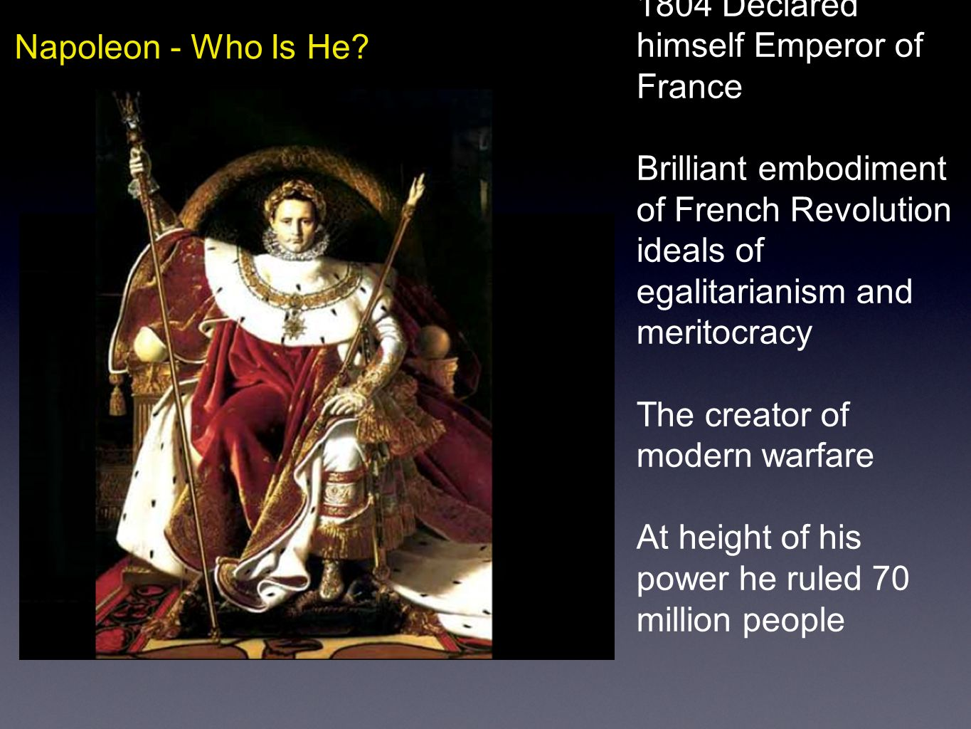 Napoleon - Who Is He? 1804 Declared himself Emperor of France Brilliant embodiment of French Revolution ideals of egalitarianism and meritocracy The c