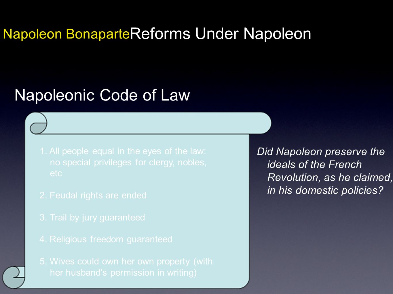 Napoleon Bonaparte Reforms Under Napoleon Napoleonic Code of Law 1. All people equal in the eyes of the law: no special privileges for clergy, nobles,