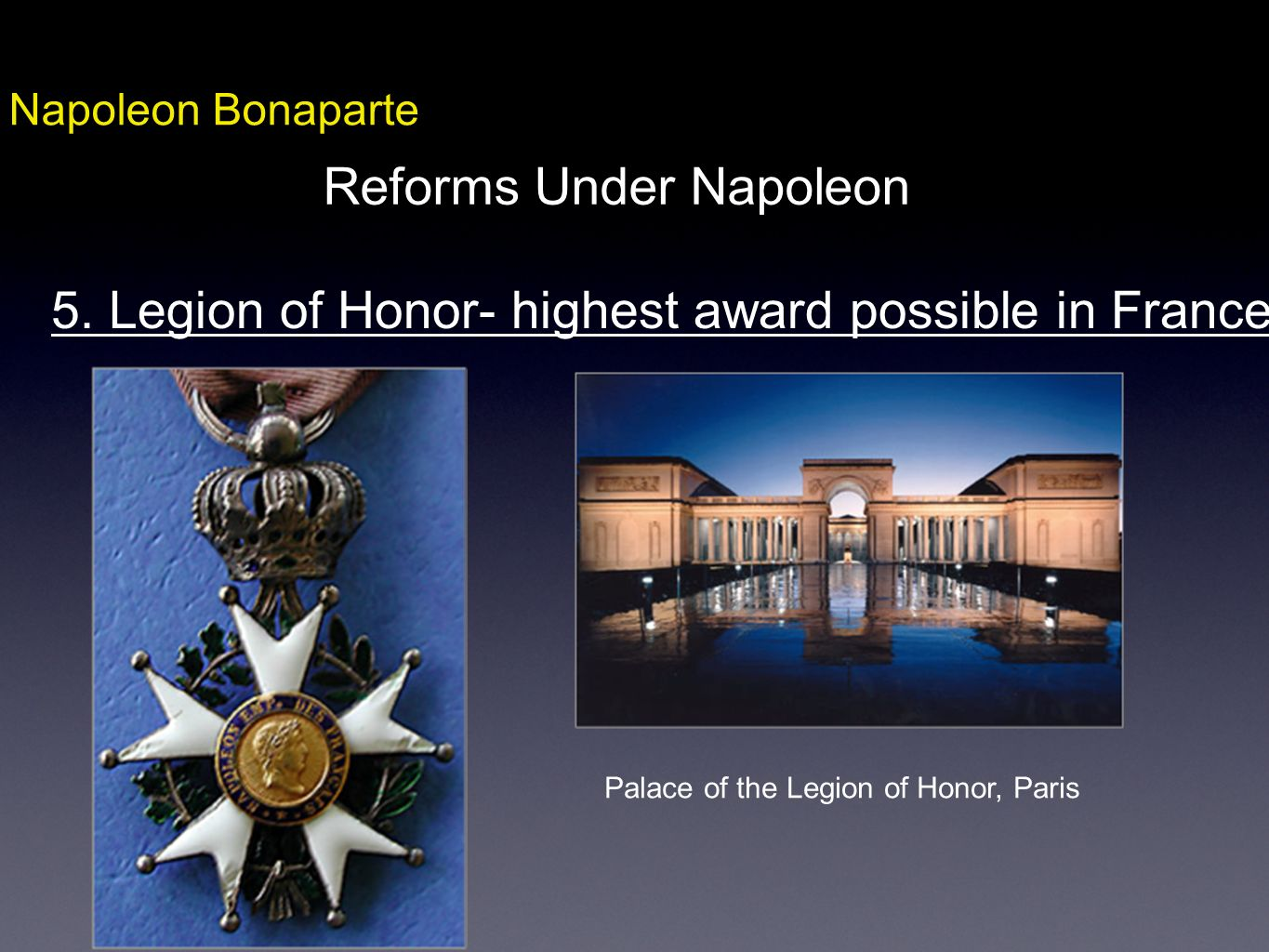 Napoleon Bonaparte Reforms Under Napoleon 5. Legion of Honor- highest award possible in France Palace of the Legion of Honor, Paris