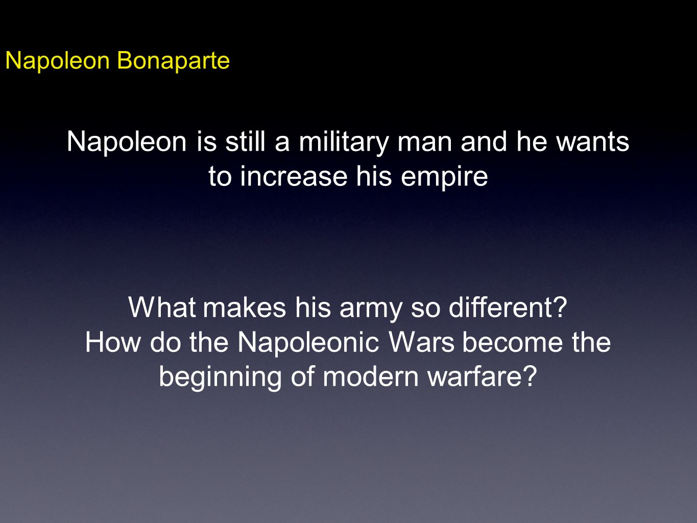 Napoleon Bonaparte Napoleon is still a military man and he wants to increase his empire What makes his army so different? How do the Napoleonic Wars b