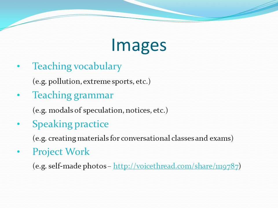 Images Teaching vocabulary (e.g. pollution, extreme sports, etc.) Teaching grammar (e.g. modals of speculation, notices, etc.) Speaking practice (e.g.