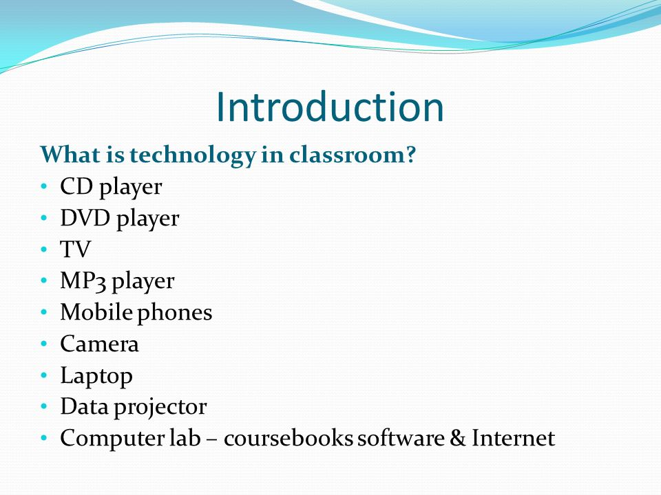Introduction What is technology in classroom? CD player DVD player TV MP3 player Mobile phones Camera Laptop Data projector Computer lab – coursebooks